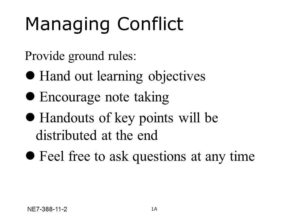 Managing Conflict Provide ground rules: Hand out learning objectives Encourage note taking Handouts of key points will be distributed at the end Feel