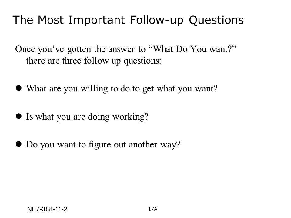 """NE7-388-11-2 The Most Important Follow-up Questions Once you've gotten the answer to """"What Do You want?"""" there are three follow up questions: What are"""
