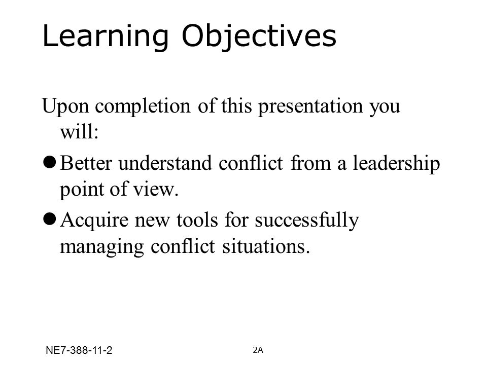 NE7-388-11-2 Learning Objectives Upon completion of this presentation you will: Better understand conflict from a leadership point of view. Acquire ne