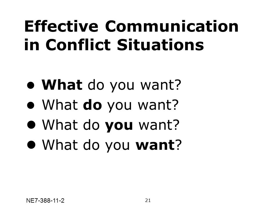 NE7-388-11-2 Effective Communication in Conflict Situations What do you want? 21