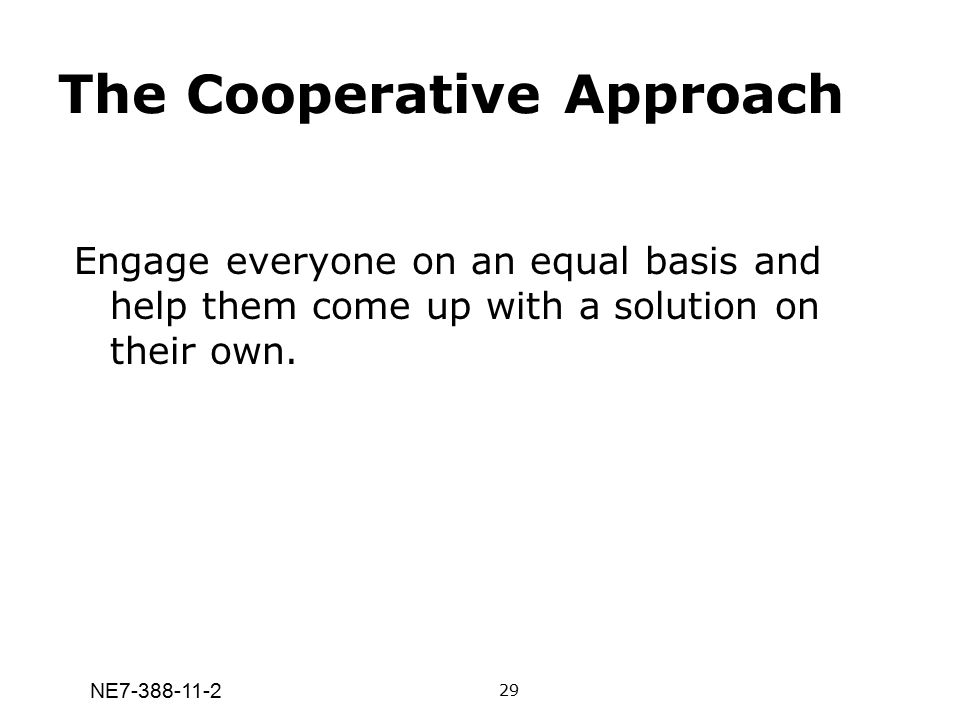 NE7-388-11-2 The Cooperative Approach Engage everyone on an equal basis and help them come up with a solution on their own. 29