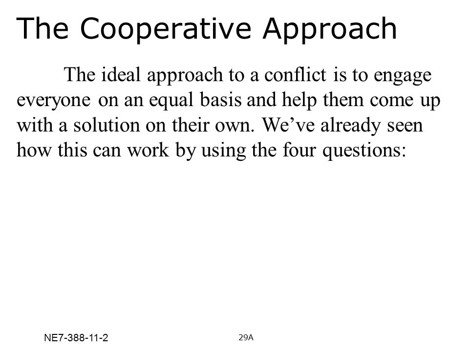 NE7-388-11-2 The Cooperative Approach The ideal approach to a conflict is to engage everyone on an equal basis and help them come up with a solution o