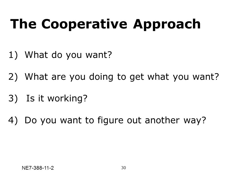 NE7-388-11-2 The Cooperative Approach 1) What do you want? 2) What are you doing to get what you want? 3) Is it working? 4) Do you want to figure out