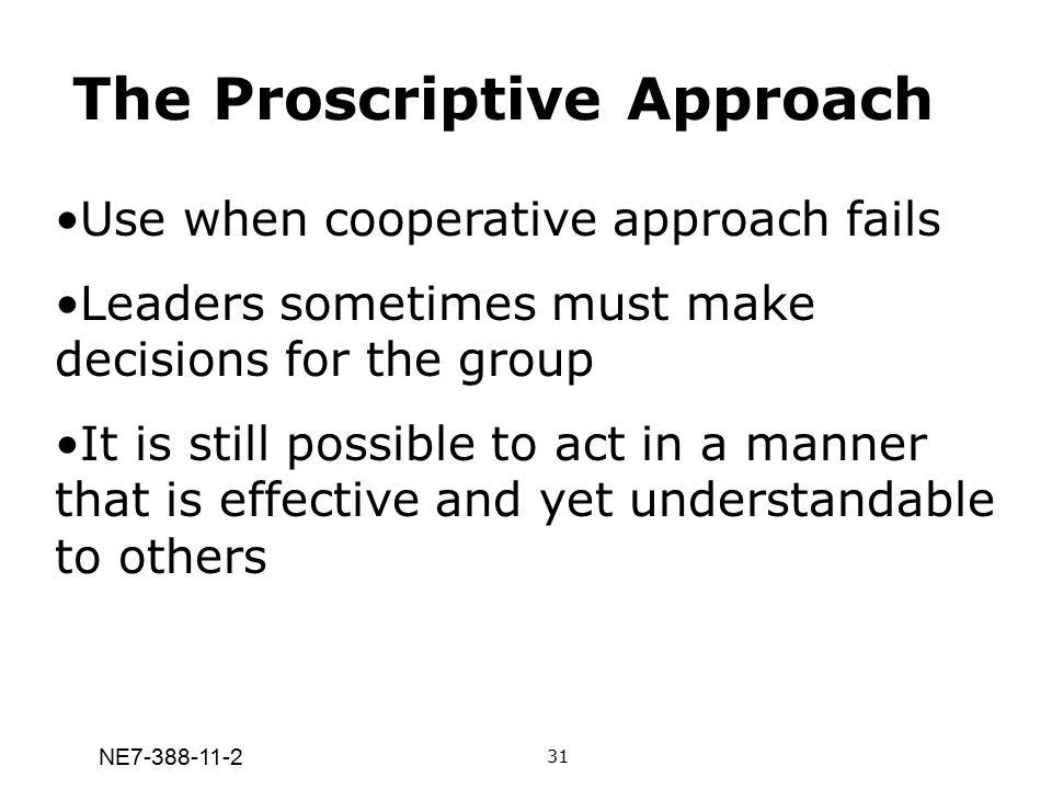 NE7-388-11-2 The Proscriptive Approach Use when cooperative approach fails Leaders sometimes must make decisions for the group It is still possible to
