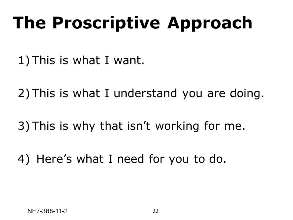 NE7-388-11-2 The Proscriptive Approach 1)This is what I want. 2)This is what I understand you are doing. 3)This is why that isn't working for me. 4) H