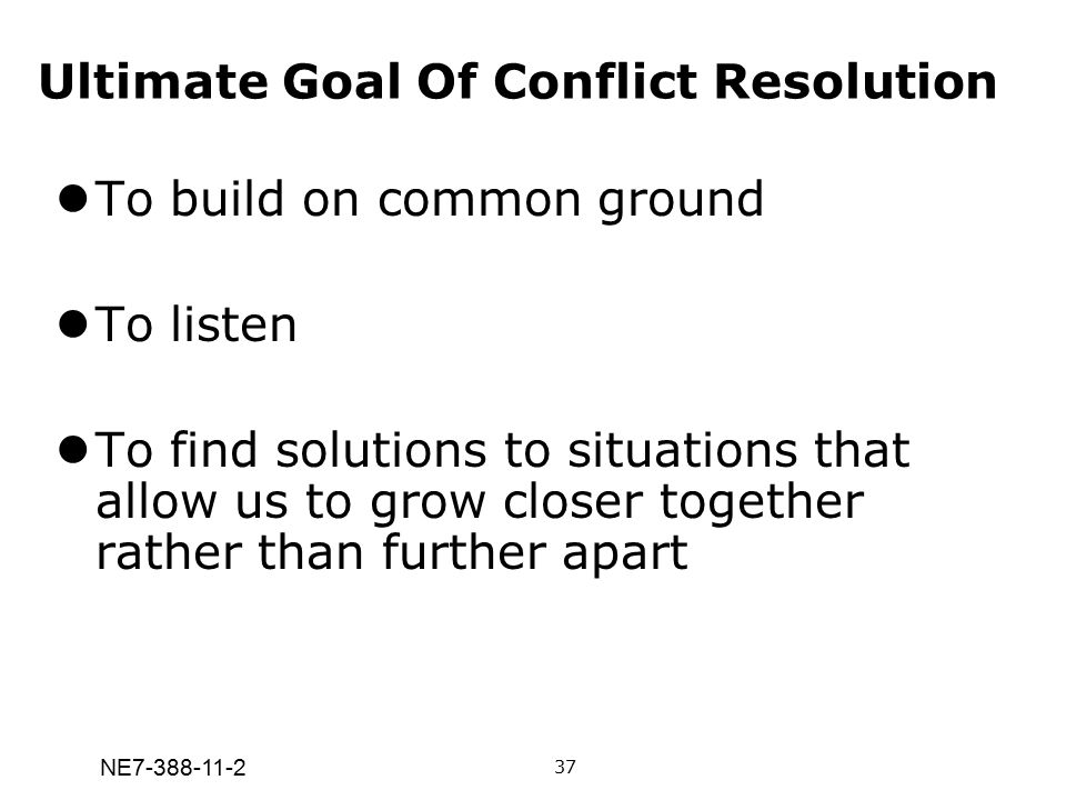 NE7-388-11-2 Ultimate Goal Of Conflict Resolution To build on common ground To listen To find solutions to situations that allow us to grow closer tog