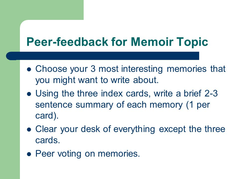 Peer-feedback for Memoir Topic Choose your 3 most interesting memories that you might want to write about.