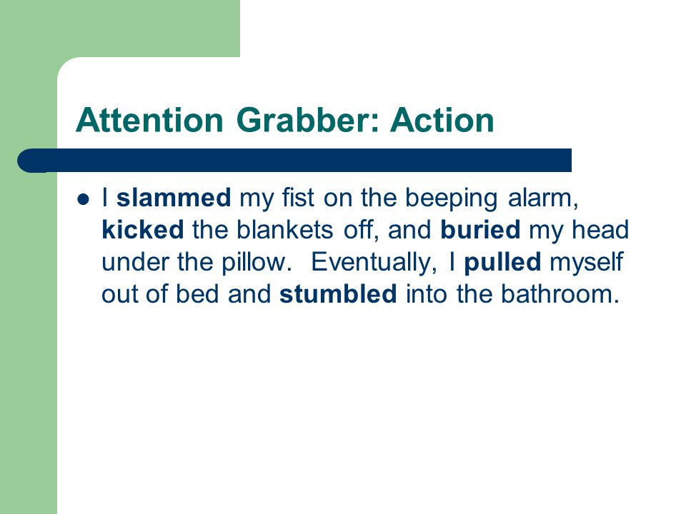 Attention Grabber: Action I slammed my fist on the beeping alarm, kicked the blankets off, and buried my head under the pillow.