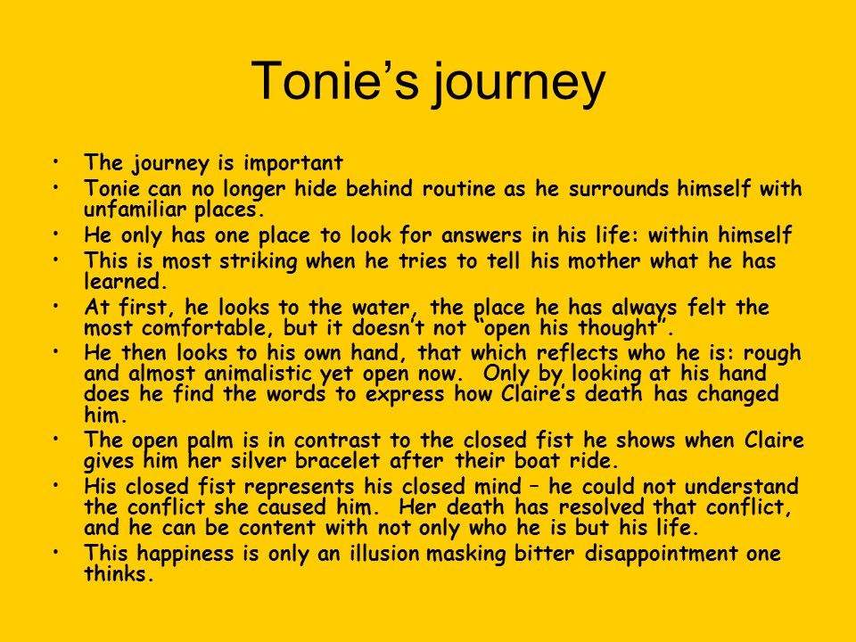 Tonie's journey The journey is important Tonie can no longer hide behind routine as he surrounds himself with unfamiliar places. He only has one place