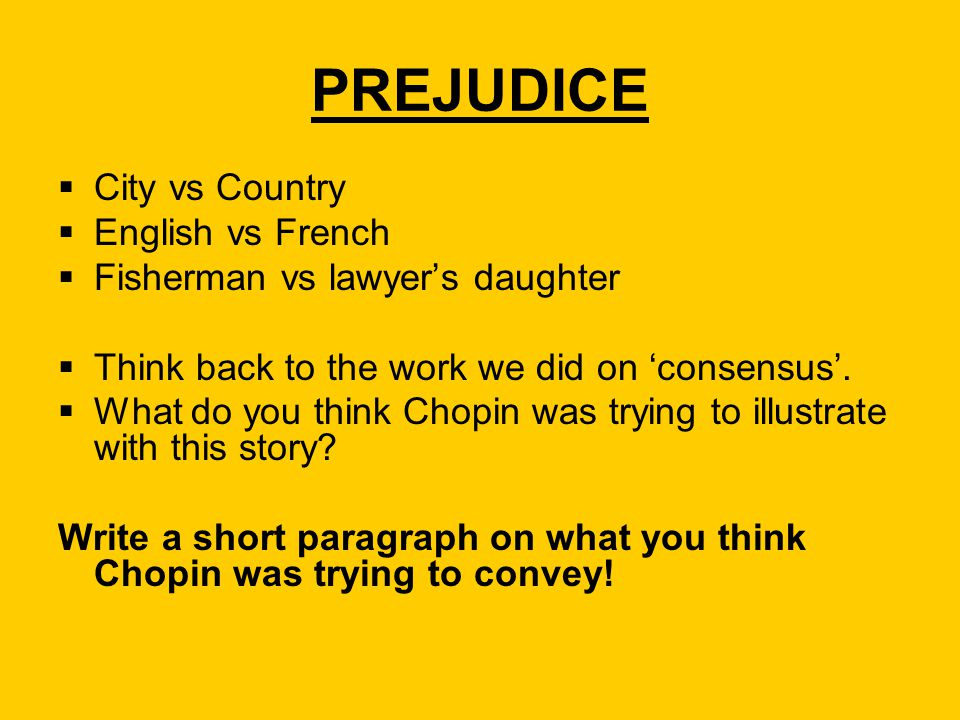 PREJUDICE  City vs Country  English vs French  Fisherman vs lawyer's daughter  Think back to the work we did on 'consensus'.  What do you think C