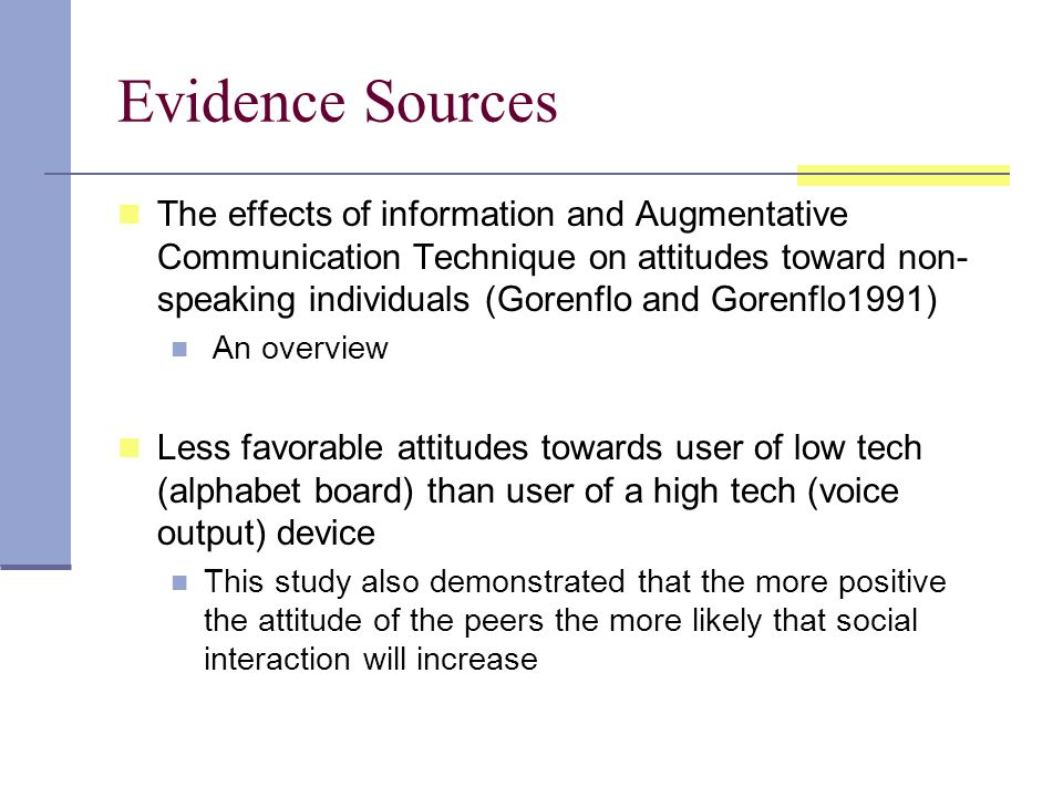 Evidence Sources The effects of information and Augmentative Communication Technique on attitudes toward non- speaking individuals (Gorenflo and Gorenflo1991) An overview Less favorable attitudes towards user of low tech (alphabet board) than user of a high tech (voice output) device This study also demonstrated that the more positive the attitude of the peers the more likely that social interaction will increase