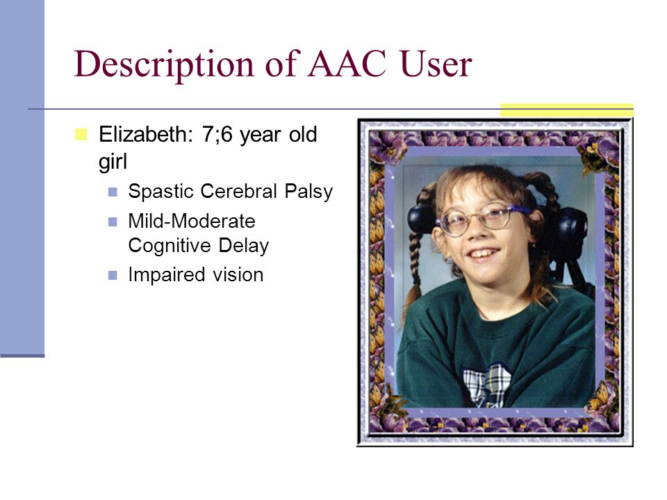 Description of AAC User Elizabeth: 7;6 year old girl Spastic Cerebral Palsy Mild-Moderate Cognitive Delay Impaired vision