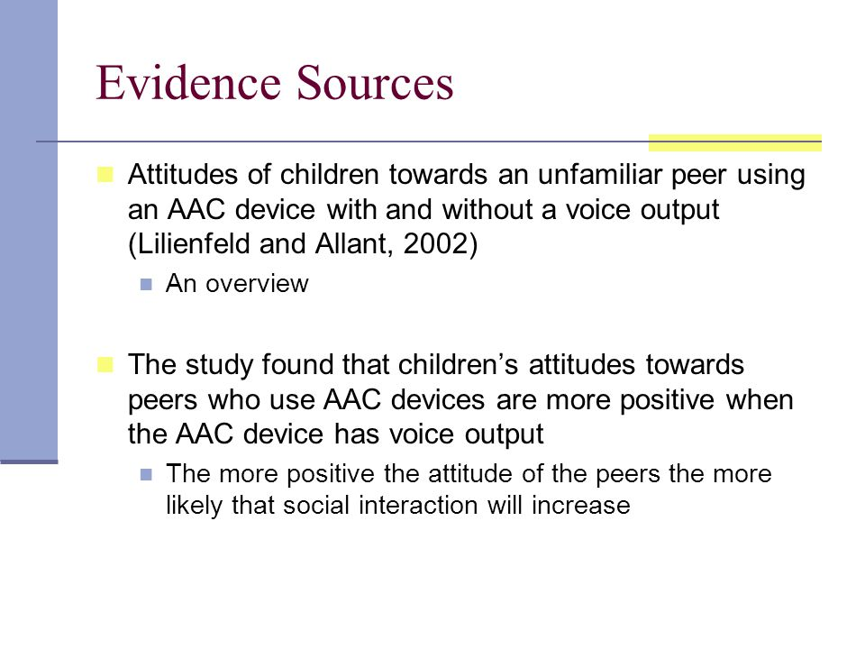 Evidence Sources Attitudes of children towards an unfamiliar peer using an AAC device with and without a voice output (Lilienfeld and Allant, 2002) An overview The study found that children's attitudes towards peers who use AAC devices are more positive when the AAC device has voice output The more positive the attitude of the peers the more likely that social interaction will increase