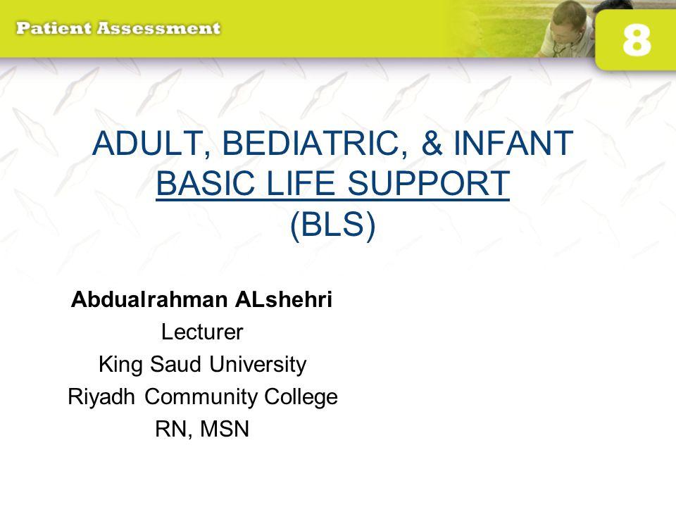 ADULT, BEDIATRIC, & INFANT BASIC LIFE SUPPORT (BLS) Abdualrahman ALshehri Lecturer King Saud University Riyadh Community College RN, MSN