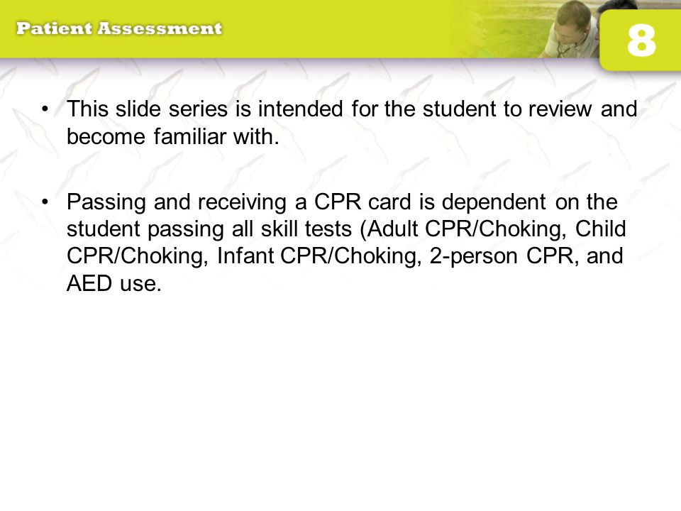 This slide series is intended for the student to review and become familiar with. Passing and receiving a CPR card is dependent on the student passing