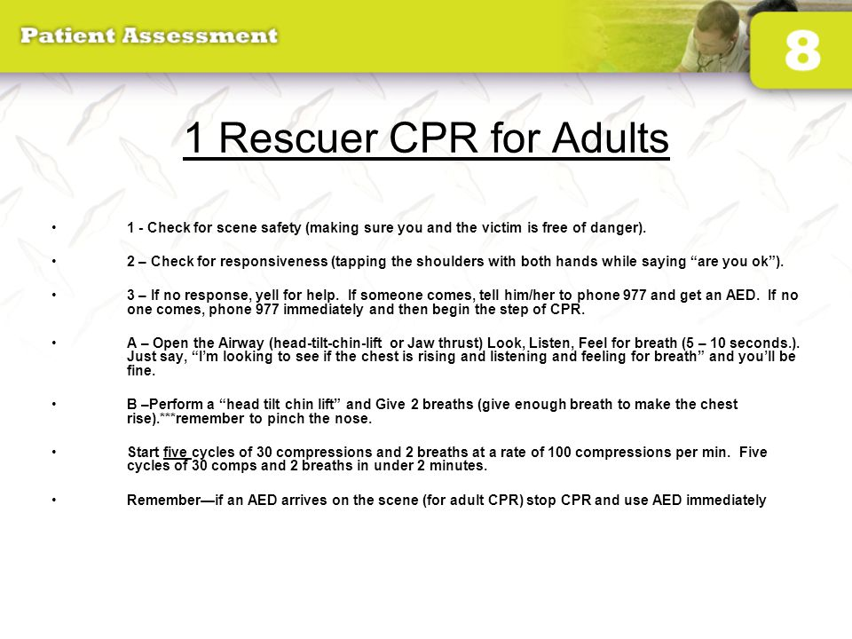 1 Rescuer CPR for Adults 1 - Check for scene safety (making sure you and the victim is free of danger). 2 – Check for responsiveness (tapping the shou