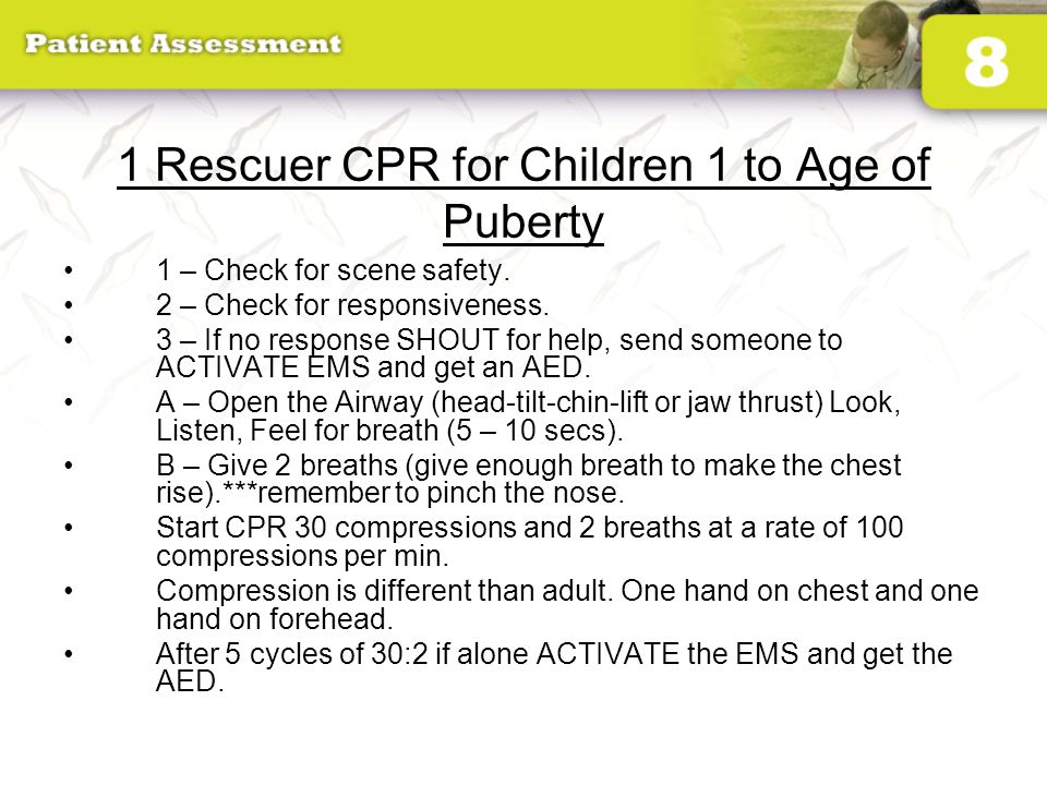 1 Rescuer CPR for Children 1 to Age of Puberty 1 – Check for scene safety. 2 – Check for responsiveness. 3 – If no response SHOUT for help, send someo