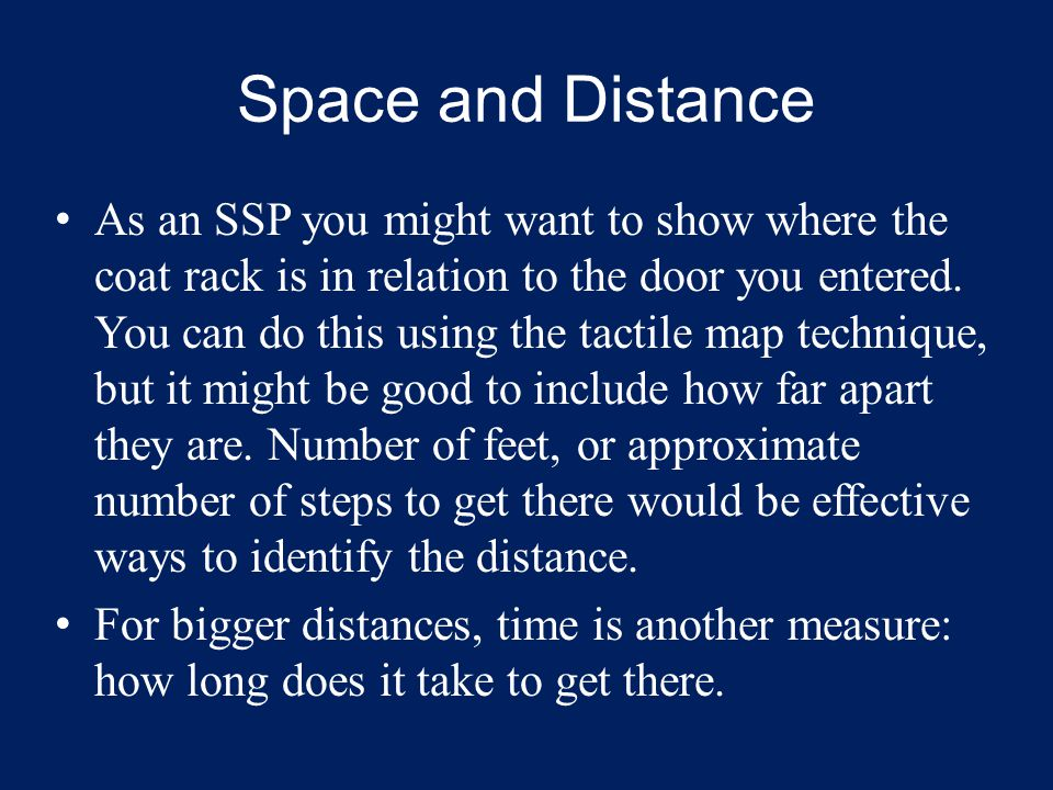 Space and Distance As an SSP you might want to show where the coat rack is in relation to the door you entered. You can do this using the tactile map