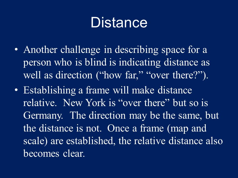 Distance Another challenge in describing space for a person who is blind is indicating distance as well as direction ( how far, over there? ).