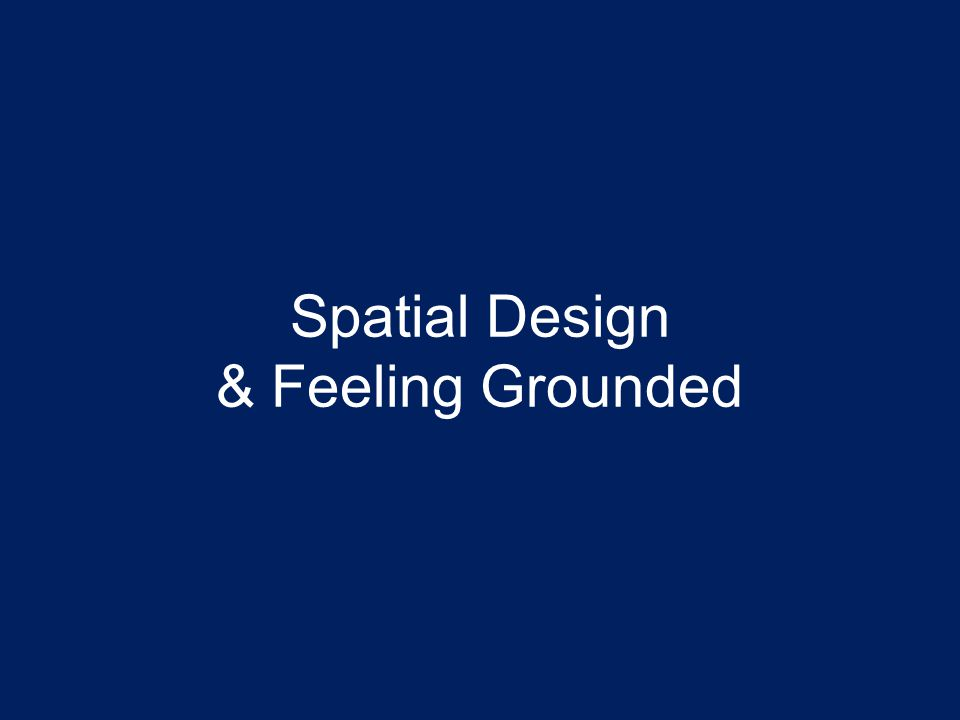Spatial Design & Feeling Grounded