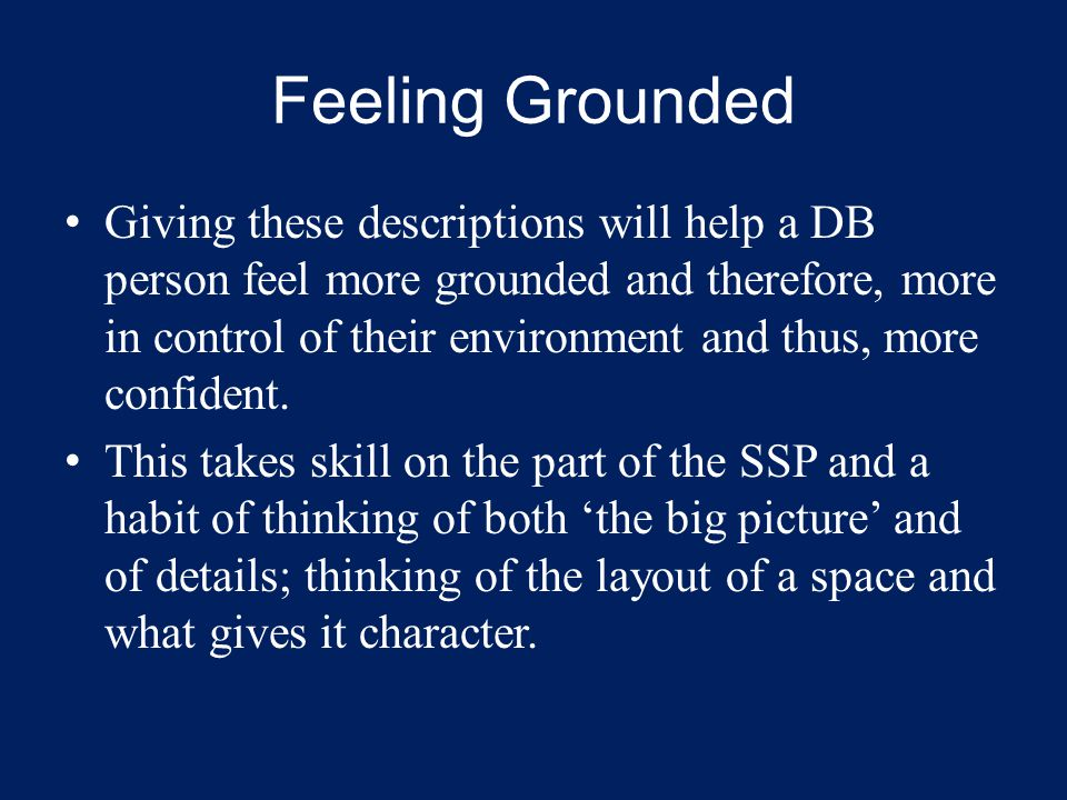 Feeling Grounded Giving these descriptions will help a DB person feel more grounded and therefore, more in control of their environment and thus, more confident.