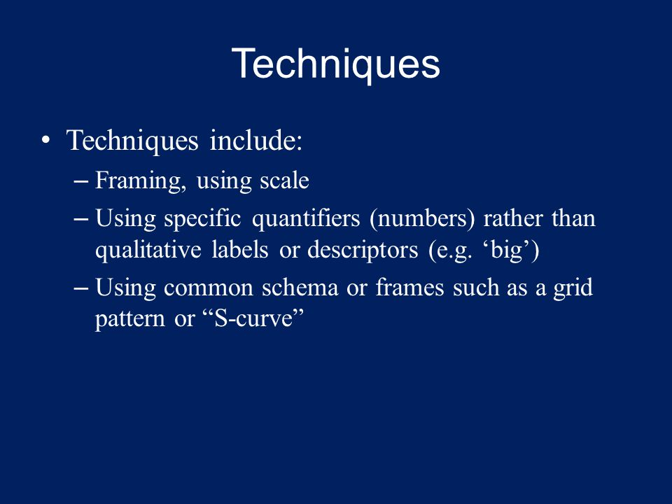 Techniques Techniques include: – Framing, using scale – Using specific quantifiers (numbers) rather than qualitative labels or descriptors (e.g.