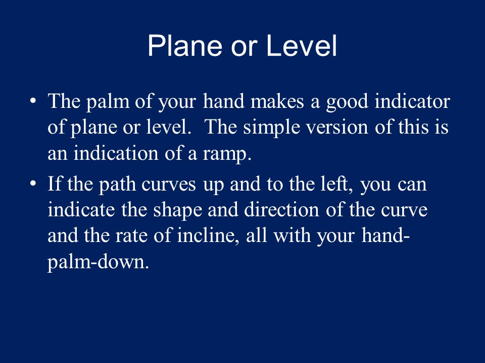 Plane or Level The palm of your hand makes a good indicator of plane or level.