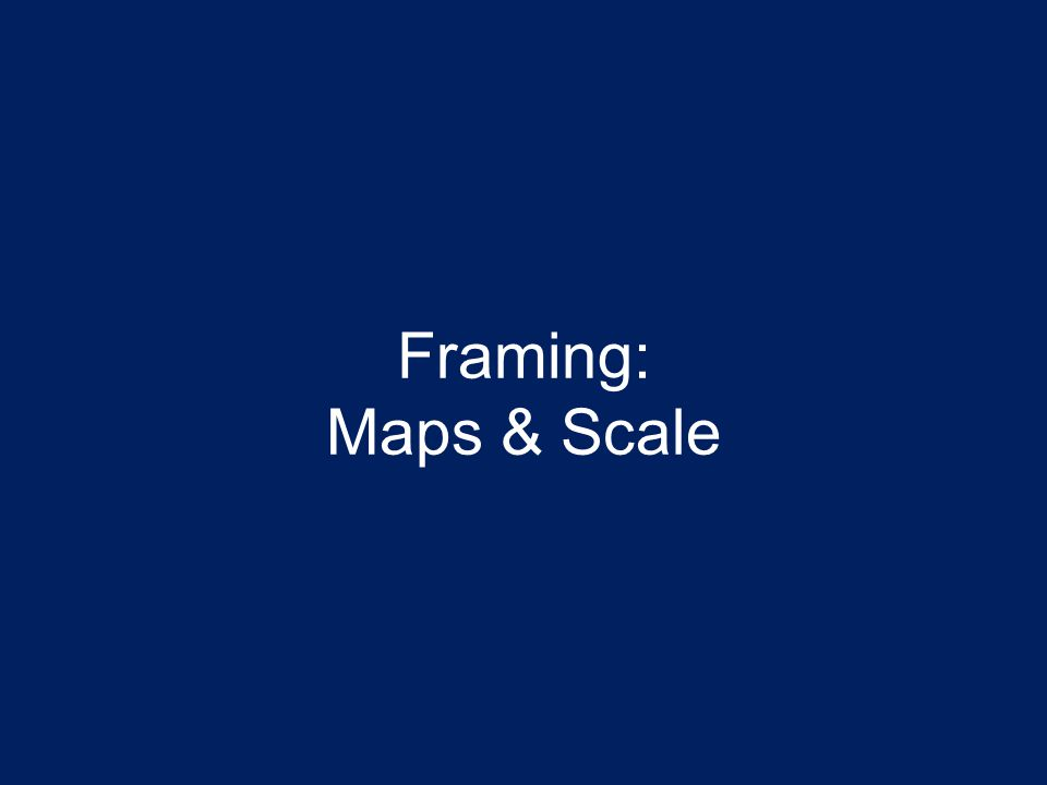 Framing: Maps & Scale