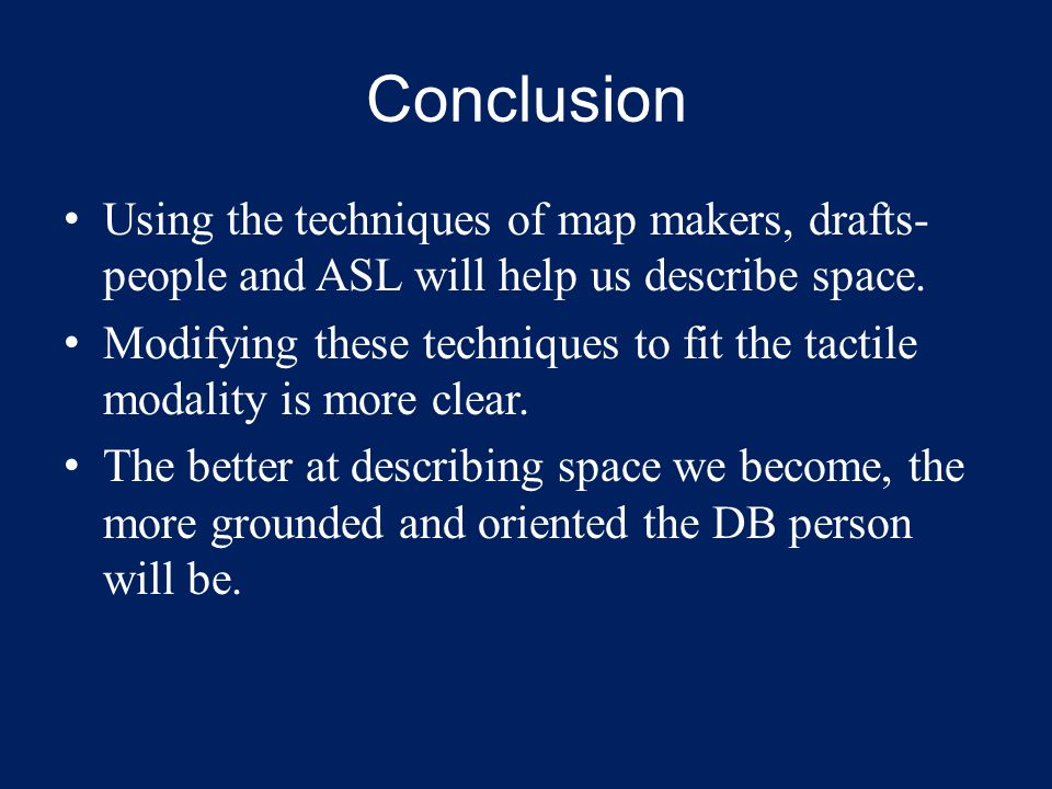 Conclusion Using the techniques of map makers, drafts- people and ASL will help us describe space. Modifying these techniques to fit the tactile modal
