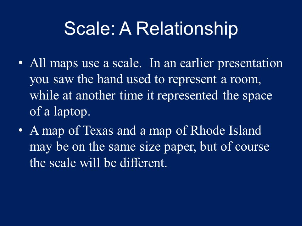 Scale: A Relationship All maps use a scale. In an earlier presentation you saw the hand used to represent a room, while at another time it represented