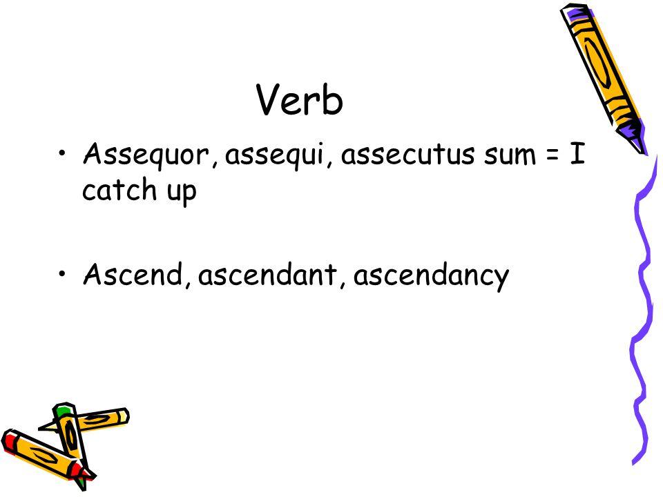Verb Assequor, assequi, assecutus sum = I catch up Ascend, ascendant, ascendancy