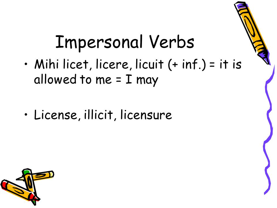 Impersonal Verbs Mihi licet, licere, licuit (+ inf.) = it is allowed to me = I may License, illicit, licensure