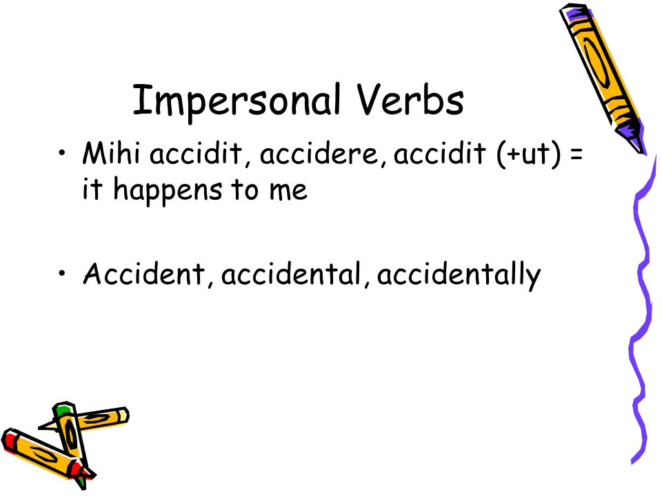 Impersonal Verbs Mihi accidit, accidere, accidit (+ut) = it happens to me Accident, accidental, accidentally