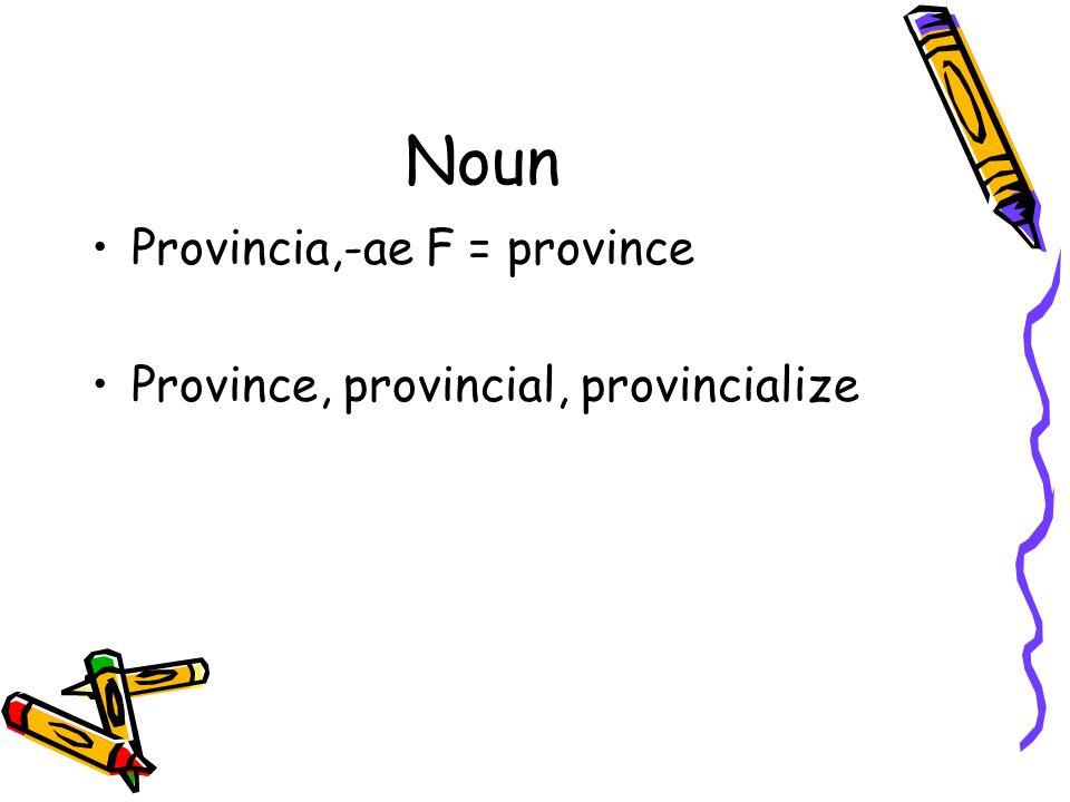 Noun Provincia,-ae F = province Province, provincial, provincialize