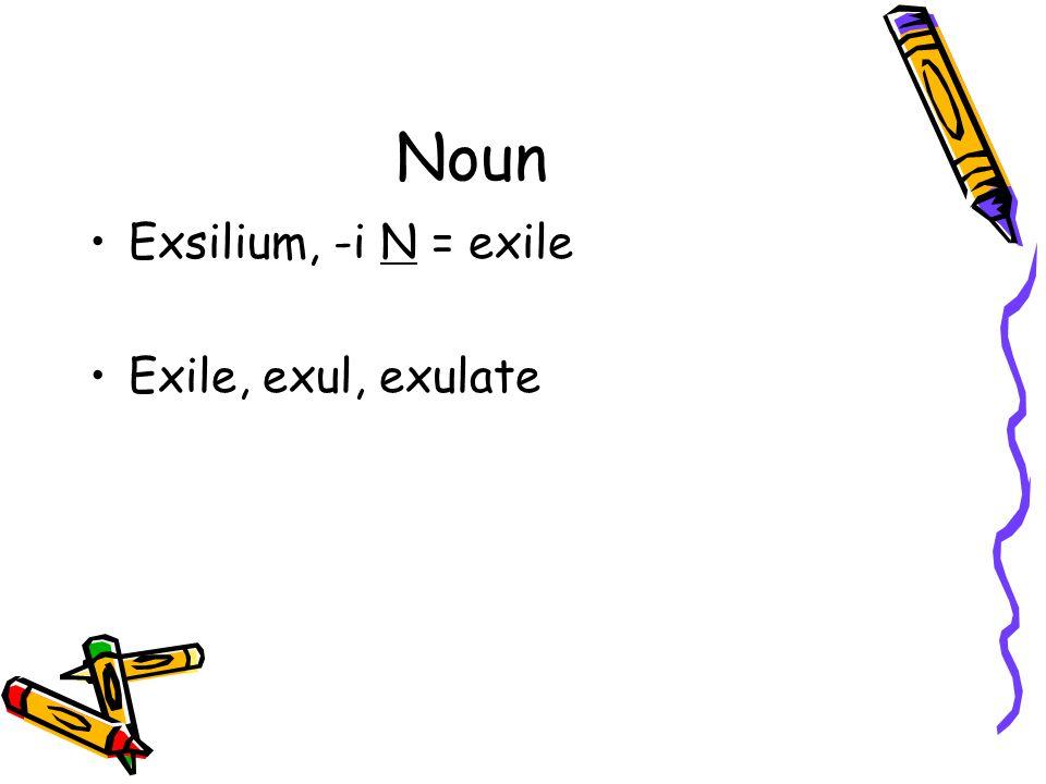 Noun Exsilium, -i N = exile Exile, exul, exulate