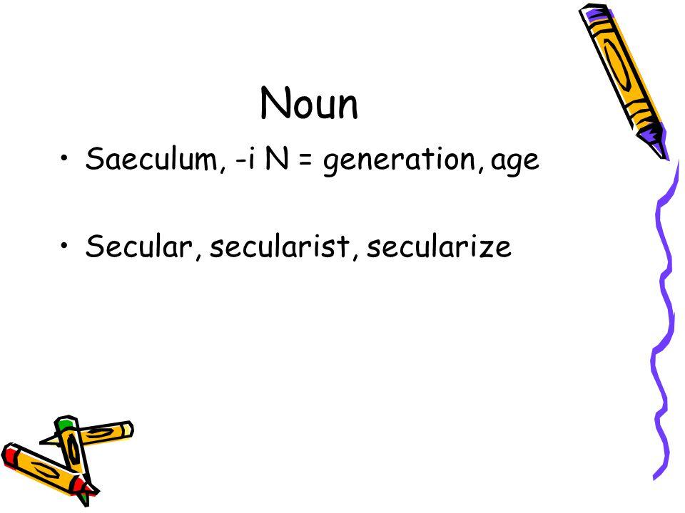 Noun Saeculum, -i N = generation, age Secular, secularist, secularize