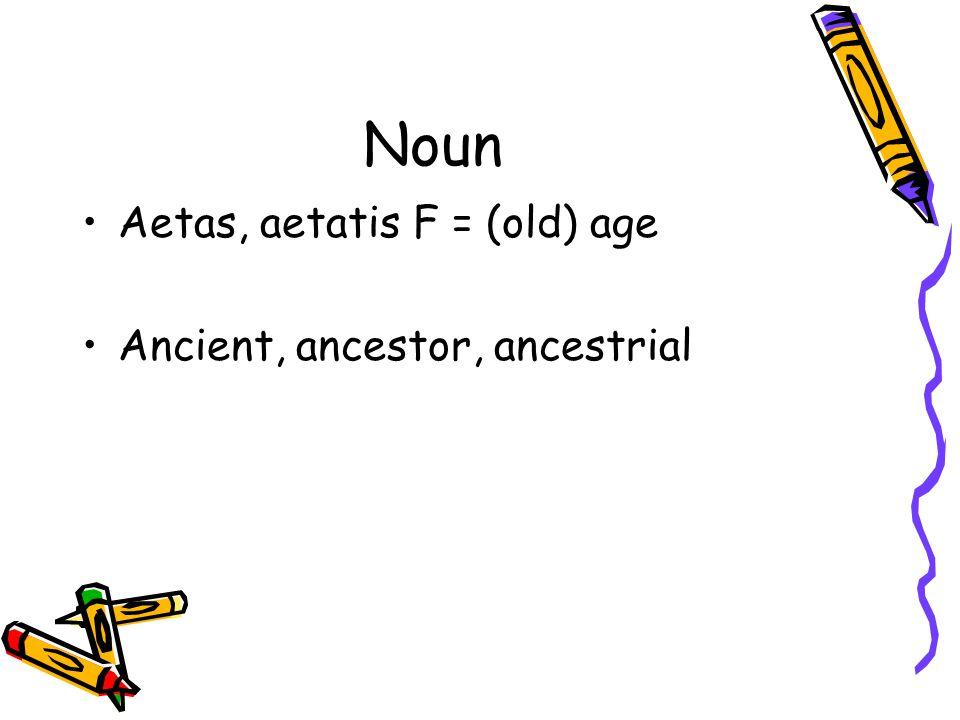 Noun Aetas, aetatis F = (old) age Ancient, ancestor, ancestrial