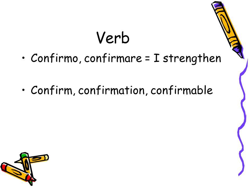 Verb Confirmo, confirmare = I strengthen Confirm, confirmation, confirmable