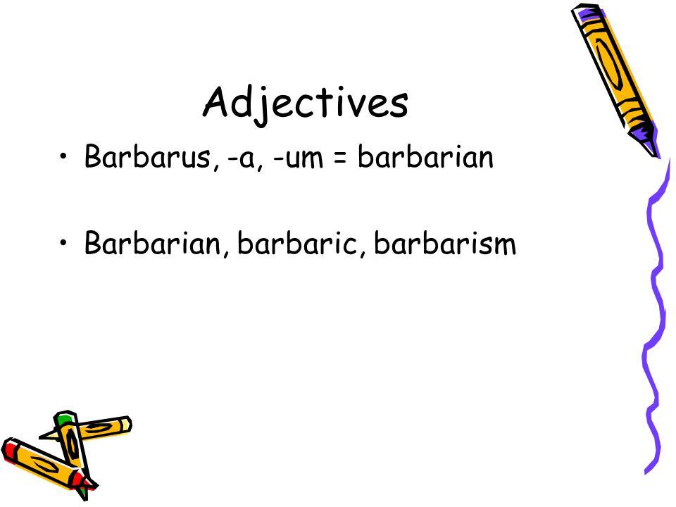 Adjectives Barbarus, -a, -um = barbarian Barbarian, barbaric, barbarism