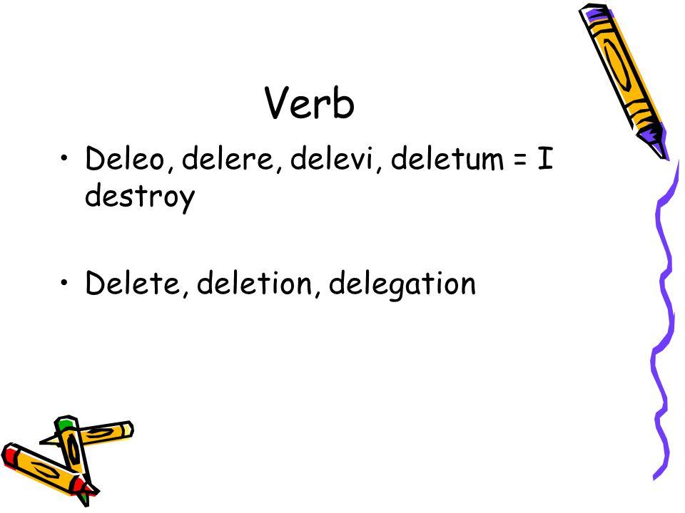 Verb Deleo, delere, delevi, deletum = I destroy Delete, deletion, delegation