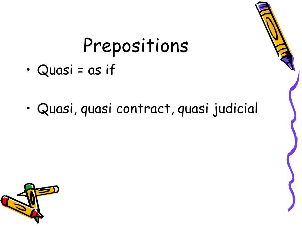 Prepositions Quasi = as if Quasi, quasi contract, quasi judicial