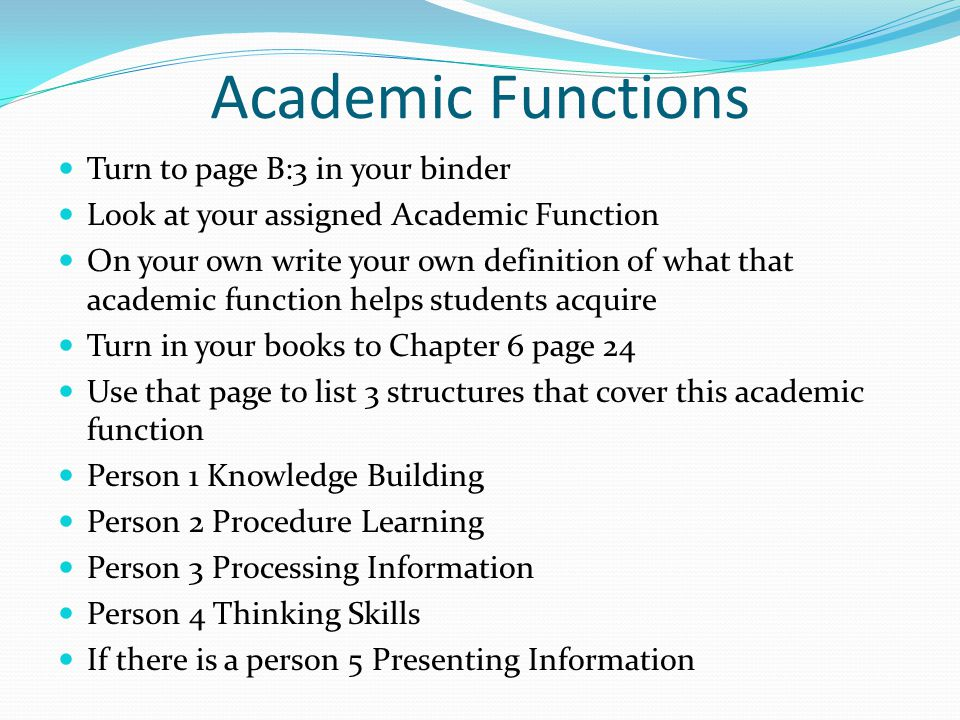 Academic Functions Turn to page B:3 in your binder Look at your assigned Academic Function On your own write your own definition of what that academic