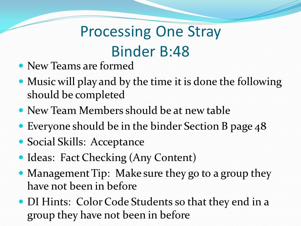 Processing One Stray Binder B:48 New Teams are formed Music will play and by the time it is done the following should be completed New Team Members sh