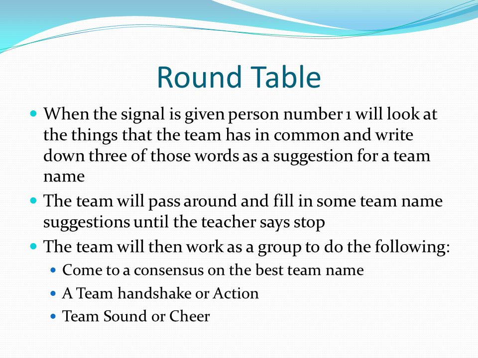 Round Table When the signal is given person number 1 will look at the things that the team has in common and write down three of those words as a sugg
