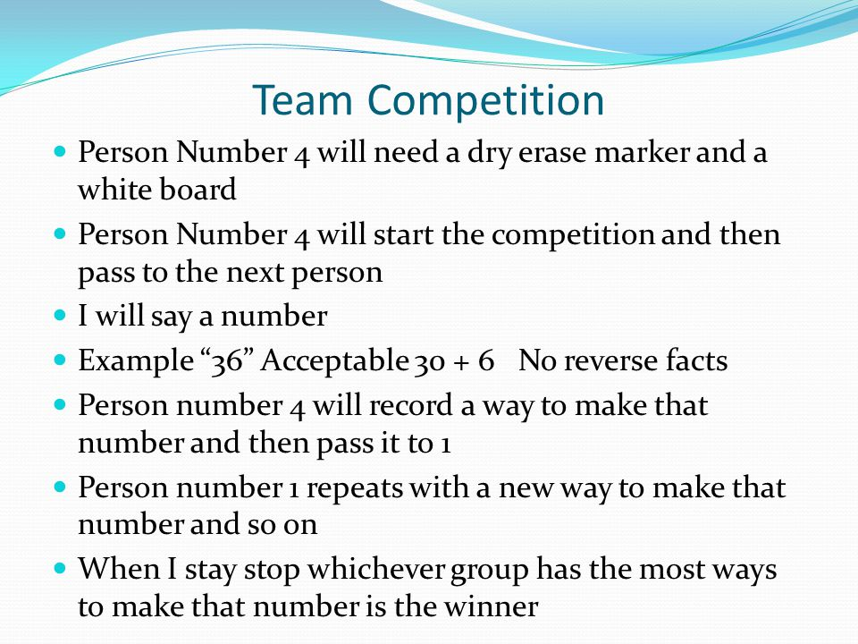Team Competition Person Number 4 will need a dry erase marker and a white board Person Number 4 will start the competition and then pass to the next p