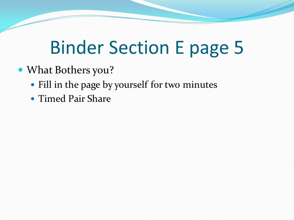 Binder Section E page 5 What Bothers you? Fill in the page by yourself for two minutes Timed Pair Share