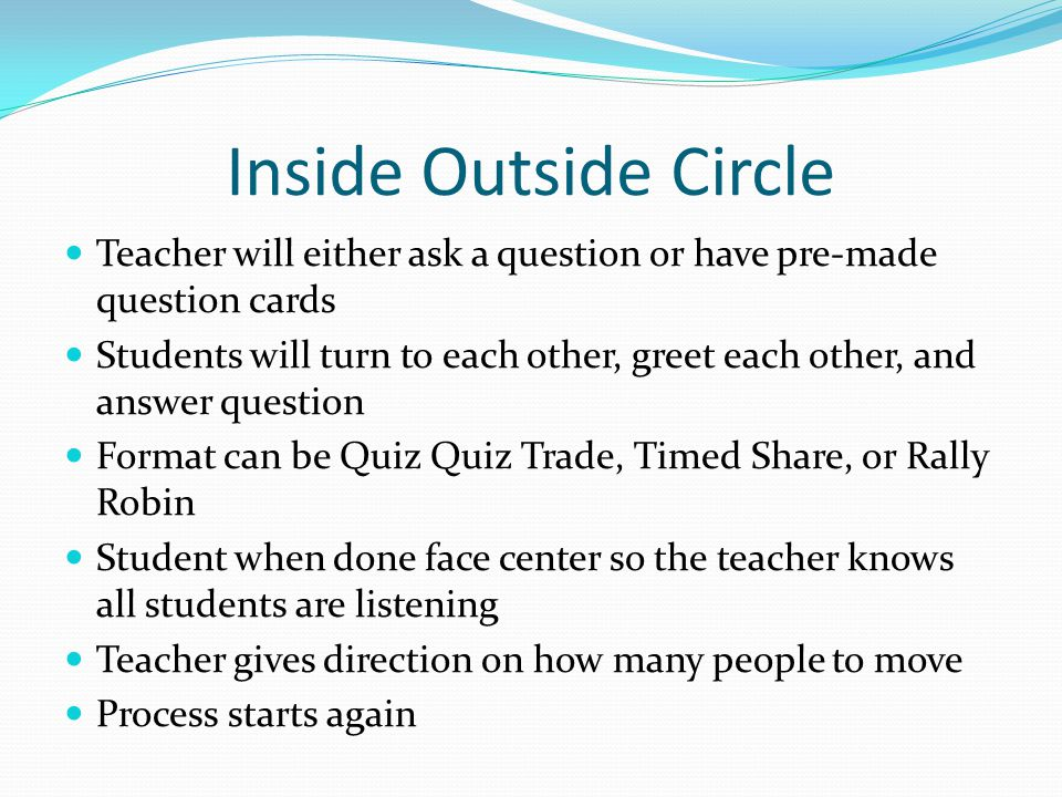 Inside Outside Circle Teacher will either ask a question or have pre-made question cards Students will turn to each other, greet each other, and answe