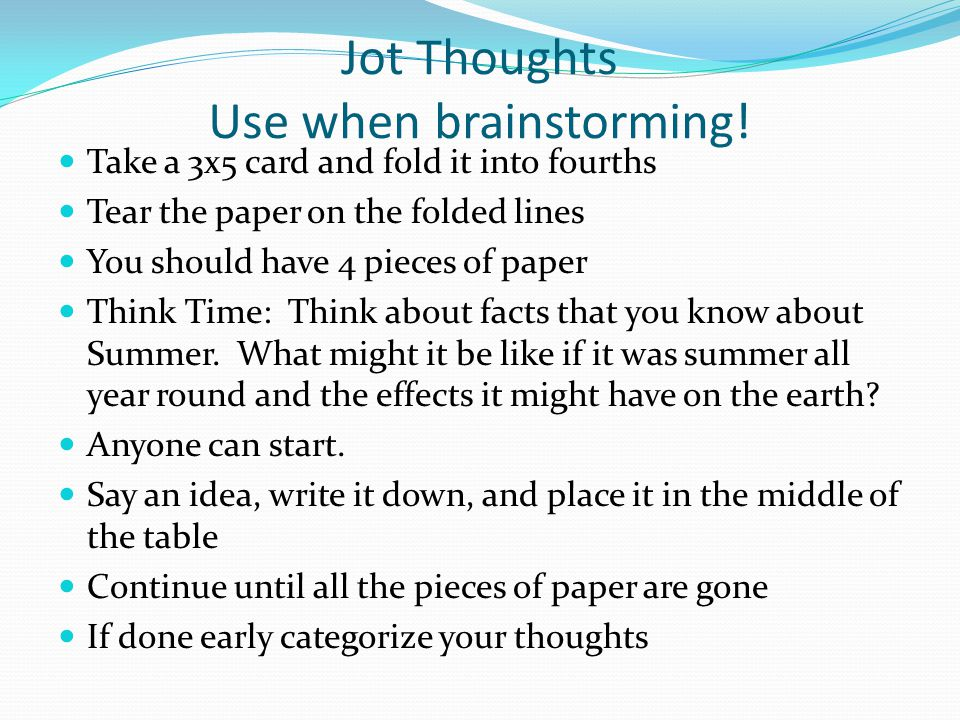 Jot Thoughts Use when brainstorming! Take a 3x5 card and fold it into fourths Tear the paper on the folded lines You should have 4 pieces of paper Thi