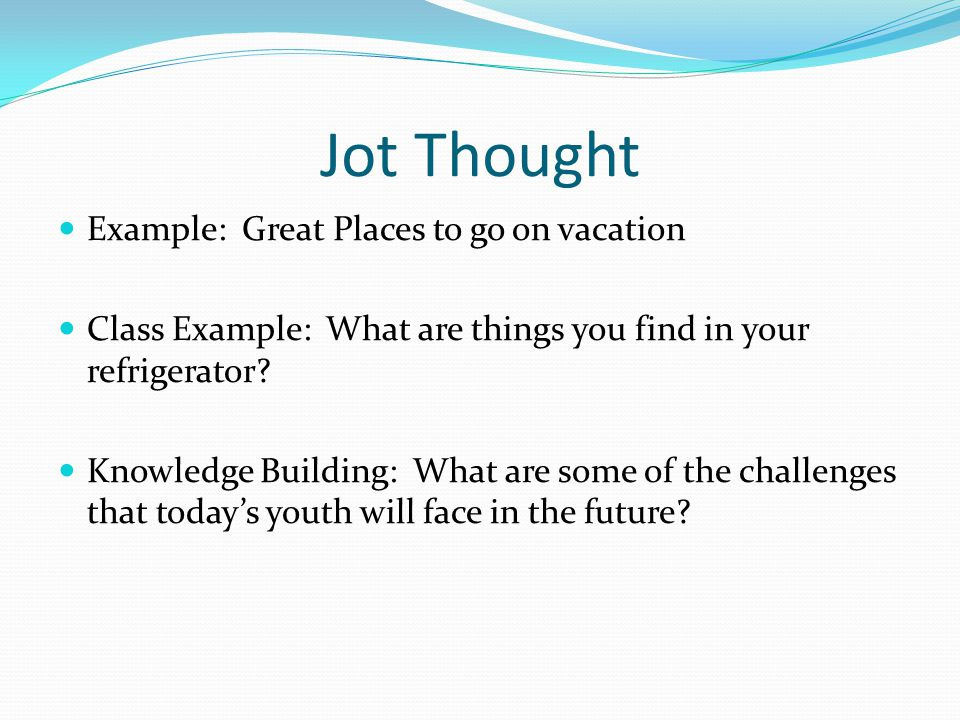 Jot Thought Example: Great Places to go on vacation Class Example: What are things you find in your refrigerator? Knowledge Building: What are some of