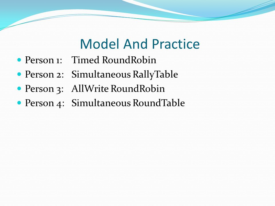 Model And Practice Person 1:Timed RoundRobin Person 2:Simultaneous RallyTable Person 3:AllWrite RoundRobin Person 4:Simultaneous RoundTable